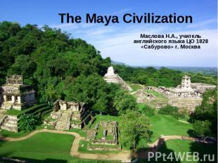 The Maya Civilization Маслова Н.А., учитель английского языка ЦО 1828 «Сабурово»
