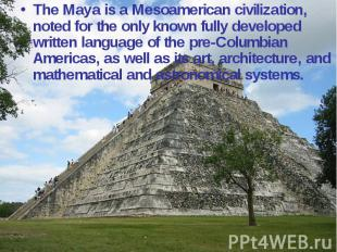 The Maya is a Mesoamerican civilization, noted for the only known fully develope