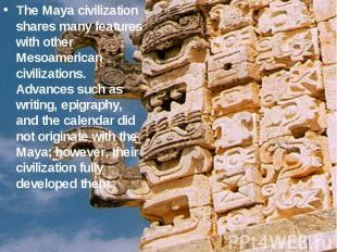 The Maya civilization shares many features with other Mesoamerican civilizations