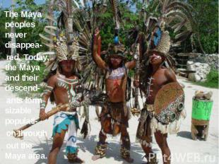 The Maya peoples never disappea- red. Today, the Maya and their descend- ants fo