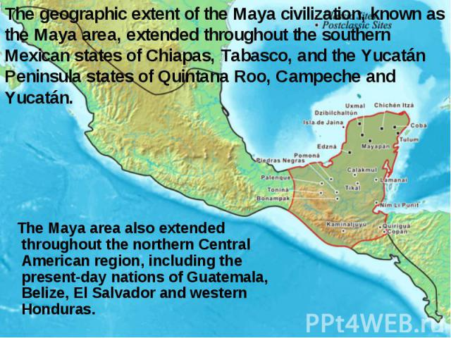 The geographic extent of the Maya civilization, known as the Maya area, extended throughout the southern Mexican states of Chiapas, Tabasco, and the Yucatán Peninsula states of Quintana Roo, Campeche and Yucatán. The Maya area also extended througho…
