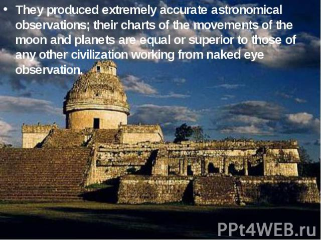 They produced extremely accurate astronomical observations; their charts of the movements of the moon and planets are equal or superior to those of any other civilization working from naked eye observation.
