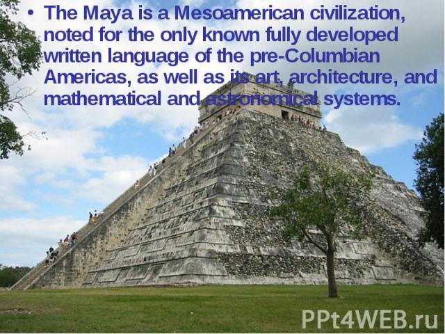 The Maya is a Mesoamerican civilization, noted for the only known fully developed written language of the pre-Columbian Americas, as well as its art, architecture, and mathematical and astronomical systems.