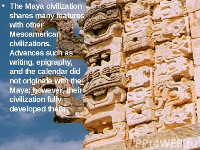 The Maya civilization shares many features with other Mesoamerican civilizations. Advances such as writing, epigraphy, and the calendar did not originate with the Maya; however, their civilization fully developed them.