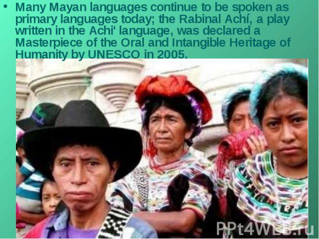 Many Mayan languages continue to be spoken as primary languages today; the Rabinal Achí, a play written in the Achi' language, was declared a Masterpiece of the Oral and Intangible Heritage of Humanity by UNESCO in 2005.