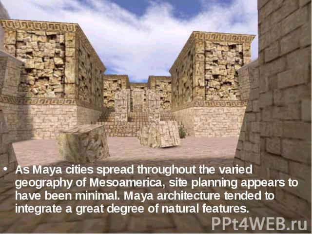 As Maya cities spread throughout the varied geography of Mesoamerica, site planning appears to have been minimal. Maya architecture tended to integrate a great degree of natural features.