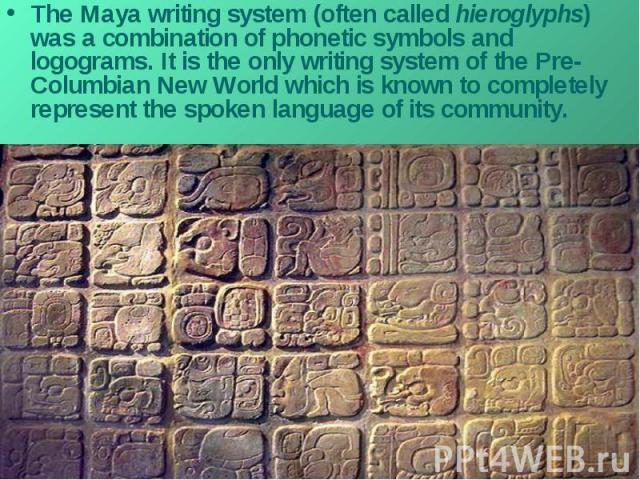 The Maya writing system (often called hieroglyphs) was a combination of phonetic symbols and logograms. It is the only writing system of the Pre-Columbian New World which is known to completely represent the spoken language of its community.