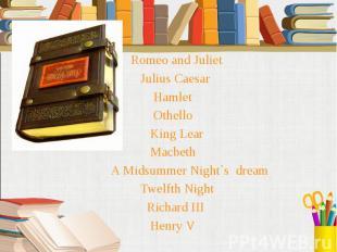 Romeo and Juliet Romeo and Juliet Julius Caesar Hamlet Othello King Lear Macbeth