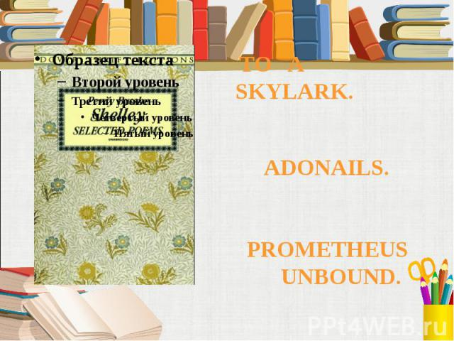 TO A SKYLARK. TO A SKYLARK. ADONAILS. PROMETHEUS UNBOUND.