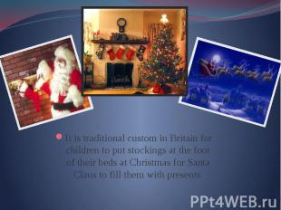 It is traditional custom in Britain for children to put stockings at the foot of