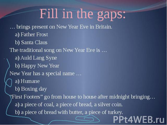 "Fill in the gaps: … brings present on New Year Eve in Britain. a) Father Frost b) Santa Claus The traditional song on New Year Eve is … a) Auld Lang Syne b) Happy New Year New Year has a special name … a) Humane b) Boxing day ""First Footers"" go from…"