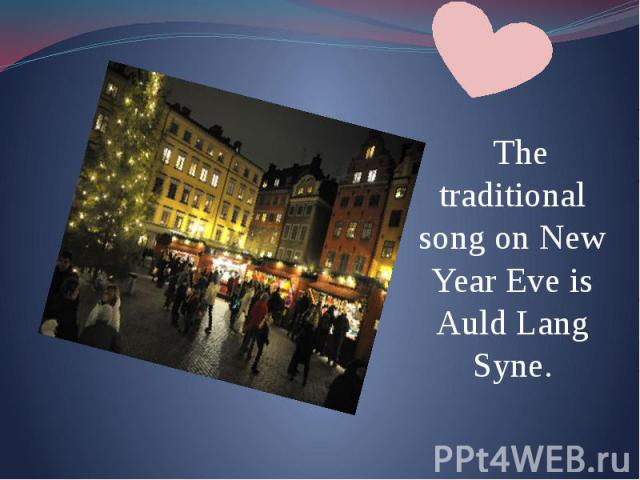 The traditional song on New Year Eve is Auld Lang Syne. The traditional song on New Year Eve is Auld Lang Syne.