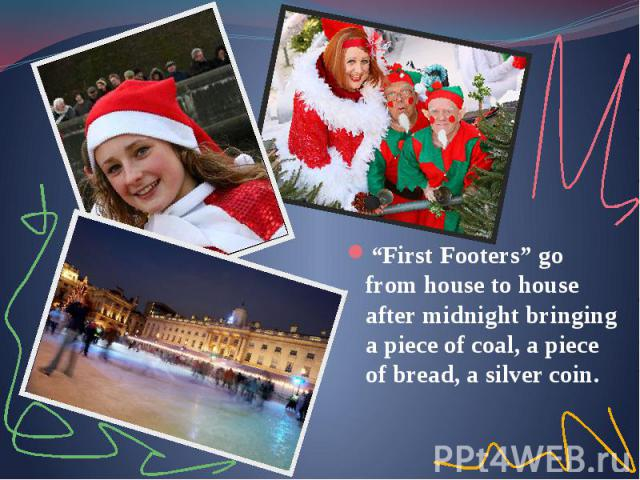 """First Footers"" go from house to house after midnight bringing a piece of coal, a piece of bread, a silver coin. ""First Footers"" go from house to house after midnight bringing a piece of coal, a piece of bread, a silver coin."