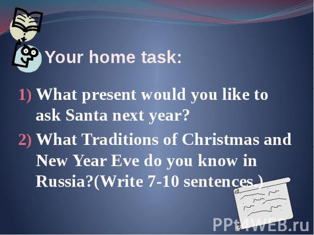 Your home task: What present would you like to ask Santa next year? What Traditions of Christmas and New Year Eve do you know in Russia?(Write 7-10 sentences.)