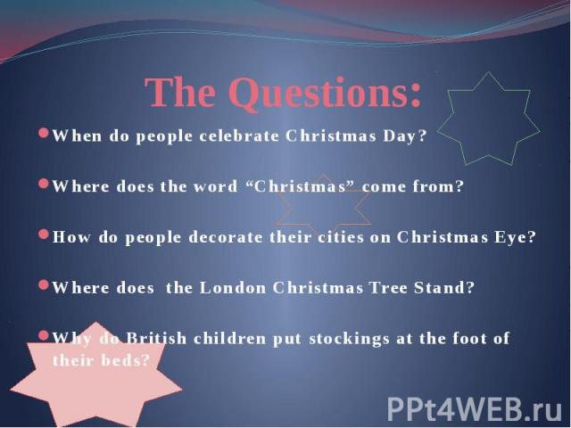 "The Questions: When do people celebrate Christmas Day? Where does the word ""Christmas"" come from? How do people decorate their cities on Christmas Eye? Where does the London Christmas Tree Stand? Why do British children put stockings at the foot of …"