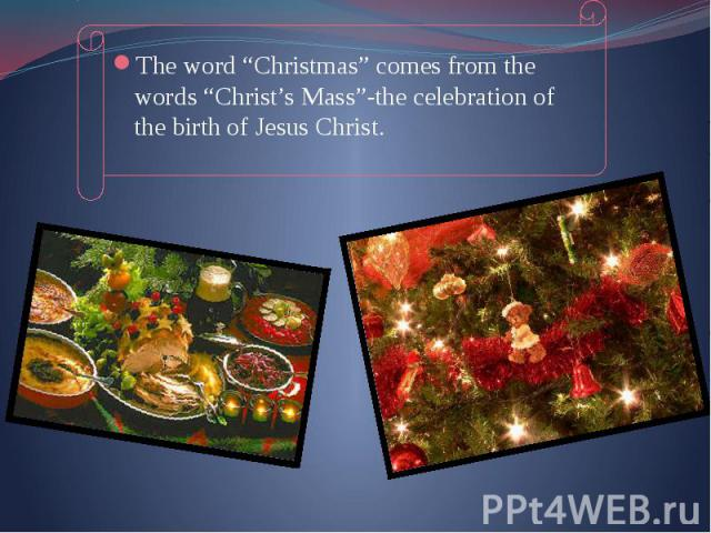"The word ""Christmas"" comes from the words ""Christ's Mass""-the celebration of the birth of Jesus Christ. The word ""Christmas"" comes from the words ""Christ's Mass""-the celebration of the birth of Jesus Christ."