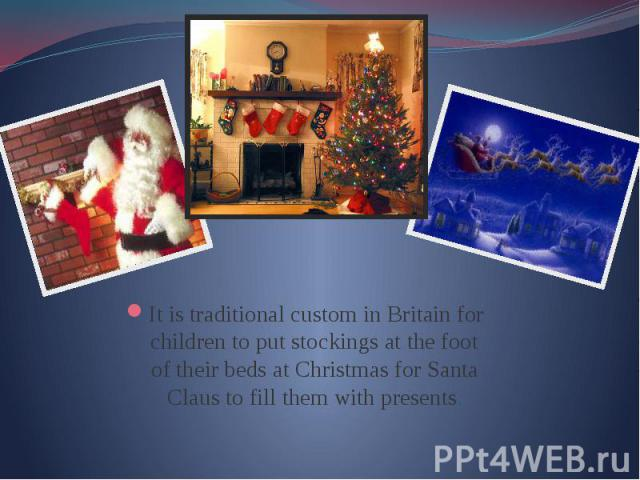 It is traditional custom in Britain for children to put stockings at the foot of their beds at Christmas for Santa Claus to fill them with presents. It is traditional custom in Britain for children to put stockings at the foot of their beds at Chris…