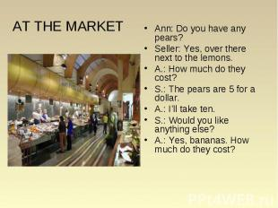 AT THE MARKET Ann: Do you have any pears? Seller: Yes, over there next to the le