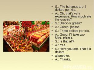S.: The bananas are 4 dollars per kilo. S.: The bananas are 4 dollars per kilo.