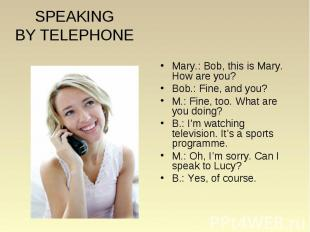 SPEAKING BY TELEPHONE Mary.: Bob, this is Mary. How are you? Bob.: Fine, and you