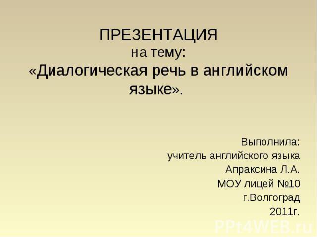 ПРЕЗЕНТАЦИЯ на тему: «Диалогическая речь в английском языке». Выполнила: учитель английского языка Апраксина Л.А. МОУ лицей №10 г.Волгоград 2011г.