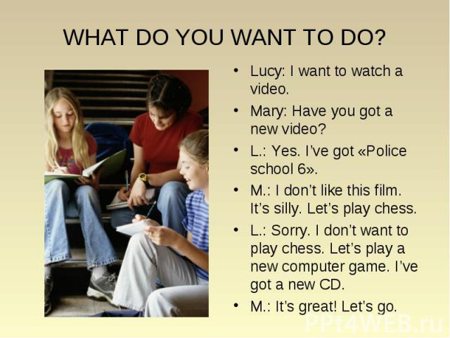 WHAT DO YOU WANT TO DO? Lucy: I want to watch a video. Mary: Have you got a new video? L.: Yes. I've got «Police school 6». M.: I don't like this film. It's silly. Let's play chess. L.: Sorry. I don't want to play chess. Let's play a new computer ga…