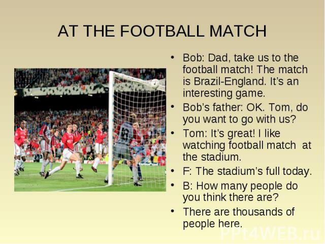 AT THE FOOTBALL MATCH Bob: Dad, take us to the football match! The match is Brazil-England. It's an interesting game. Bob's father: OK. Tom, do you want to go with us? Tom: It's great! I like watching football match at the stadium. F: The stadium's …