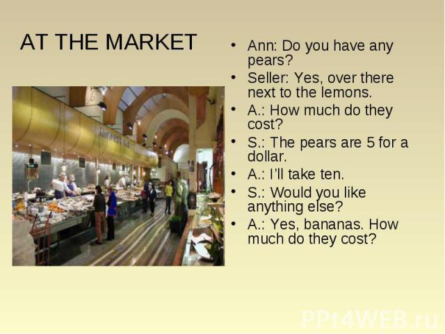 AT THE MARKET Ann: Do you have any pears? Seller: Yes, over there next to the lemons. A.: How much do they cost? S.: The pears are 5 for a dollar. A.: I'll take ten. S.: Would you like anything else? A.: Yes, bananas. How much do they cost?