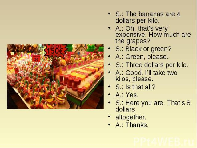 S.: The bananas are 4 dollars per kilo. S.: The bananas are 4 dollars per kilo. A.: Oh, that's very expensive. How much are the grapes? S.: Black or green? A.: Green, please. S.: Three dollars per kilo. A.: Good. I'll take two kilos, please. S.: Is …