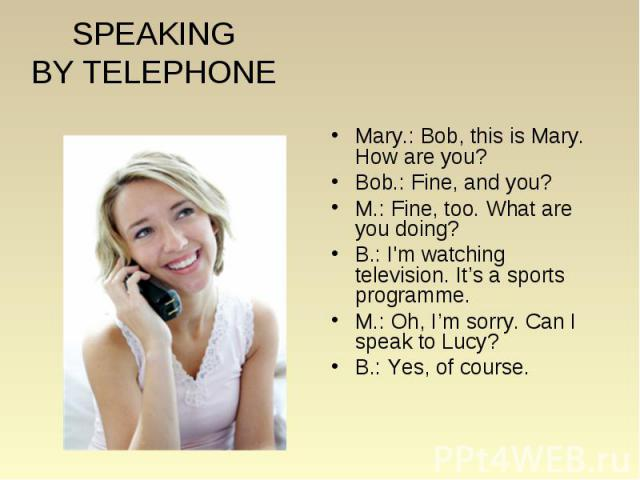 SPEAKING BY TELEPHONE Mary.: Bob, this is Mary. How are you? Bob.: Fine, and you? M.: Fine, too. What are you doing? B.: I'm watching television. It's a sports programme. M.: Oh, I'm sorry. Can I speak to Lucy? B.: Yes, of course.