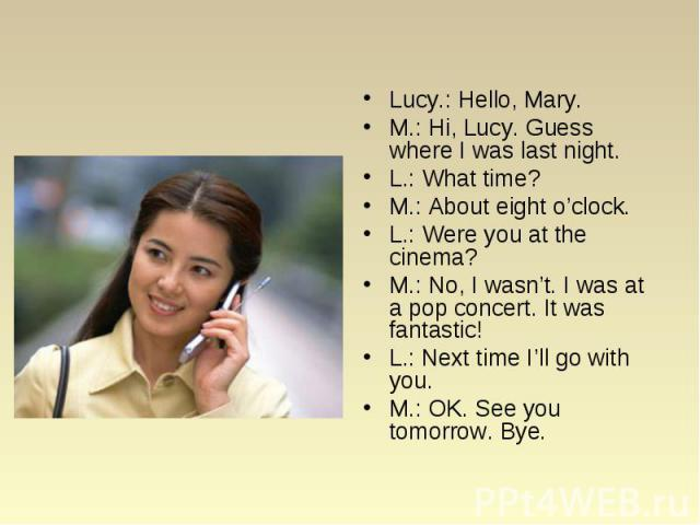 Lucy.: Hello, Mary. Lucy.: Hello, Mary. M.: Hi, Lucy. Guess where I was last night. L.: What time? M.: About eight o'clock. L.: Were you at the cinema? M.: No, I wasn't. I was at a pop concert. It was fantastic! L.: Next time I'll go with you. M.: O…
