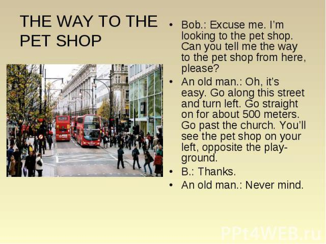 THE WAY TO THE PET SHOP Bob.: Excuse me. I'm looking to the pet shop. Can you tell me the way to the pet shop from here, please? An old man.: Oh, it's easy. Go along this street and turn left. Go straight on for about 500 meters. Go past the church.…