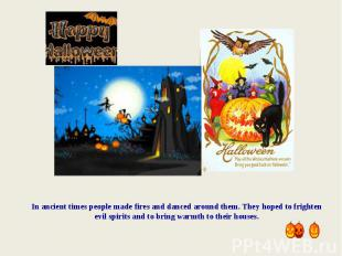 In ancient times people made fires and danced around them. They hoped to frighte