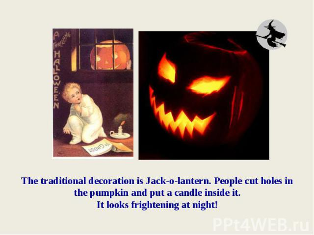 The traditional decoration is Jack-o-lantern. People cut holes in the pumpkin and put a candle inside it. It looks frightening at night!