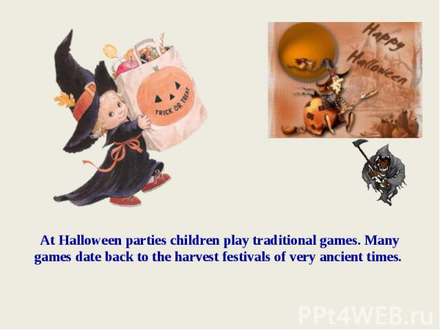 At Halloween parties children play traditional games. Many games date back to the harvest festivals of very ancient times.