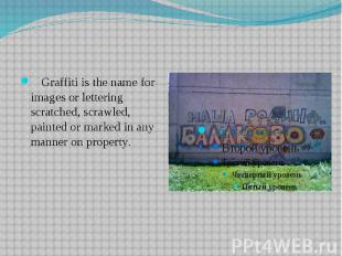 Graffiti is the name for images or lettering scratched, scrawled, painted or mar