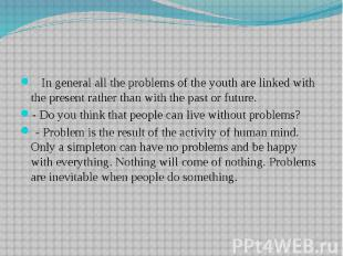 In general all the problems of the youth are linked with the present rather than