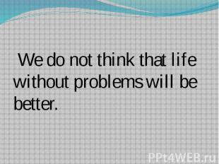 We do not think that life without problems will be better.
