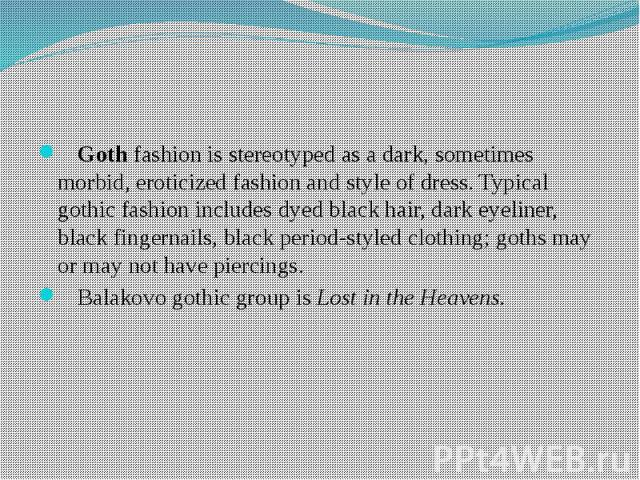 Goth fashion is stereotyped as a dark, sometimes morbid, eroticized fashion and style of dress. Typical gothic fashion includes dyed black hair, dark eyeliner, black fingernails, black period-styled clothing; goths may or may not have piercings. Bal…