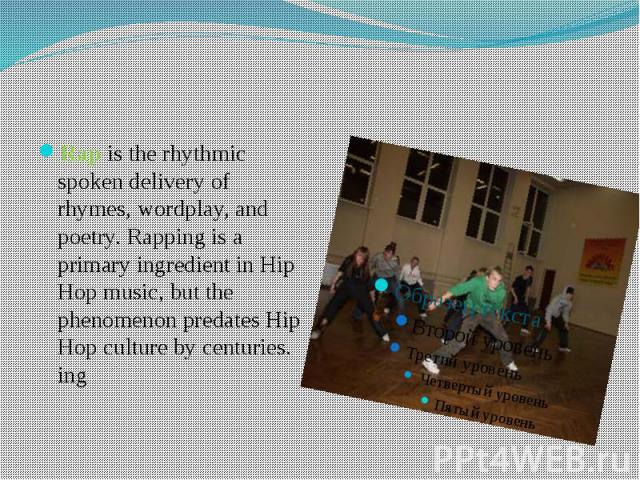 Rap is the rhythmic spoken delivery of rhymes, wordplay, and poetry. Rapping is a primary ingredient in Hip Hop music, but the phenomenon predates Hip Hop culture by centuries. ing