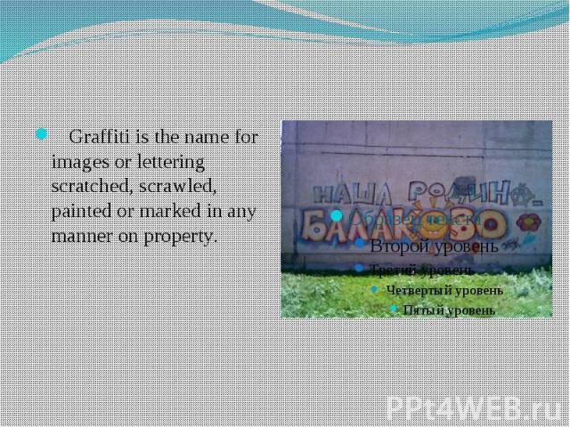 Graffiti is the name for images or lettering scratched, scrawled, painted or marked in any manner on property.