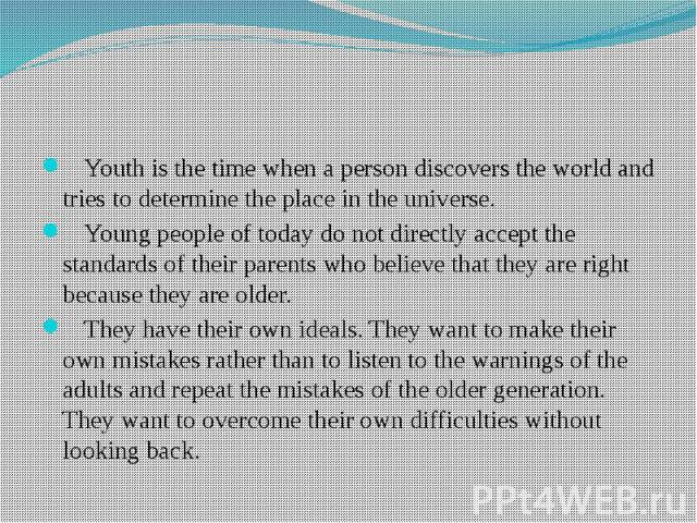 Youth is the time when a person discovers the world and tries to determine the place in the universe. Young people of today do not directly accept the standards of their parents who believe that they are right because they are older. They have their…