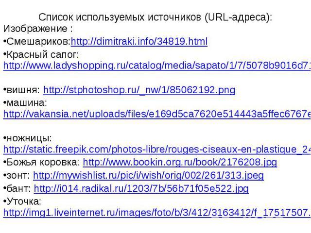 Список используемых источников (URL-адреса): Изображение : Смешариков:http://dimitraki.info/34819.html Красный сапог: http://www.ladyshopping.ru/catalog/media/sapato/1/7/5078b9016d717_420.jpg вишня: http://stphotoshop.ru/_nw/1/85062192.png машина: h…