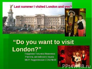 "Last summer I visited London and you? ""Do you want to visit London?"" Гордеева Та"