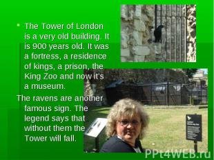 The Tower of London is a very old building. It is 900 years old. It was a fortre