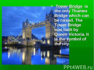 Tower Bridge is the only Thames Bridge which can be raised. The Tower Bridge was