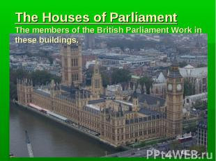 The Houses of Parliament The members of the British Parliament Work in these bui