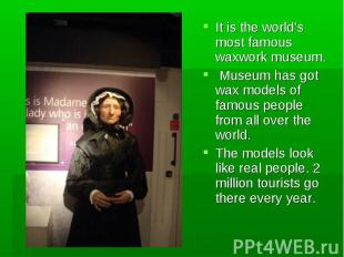 It is the world's most famous waxwork museum. It is the world's most famous waxw