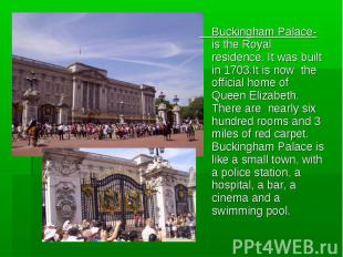 Buckingham Palace-is the Royal residence. It was built in 1703.It is now the off