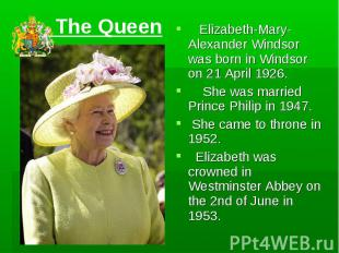 The Queen Elizabeth-Mary-Alexander Windsor was born in Windsor on 21 April 1926.